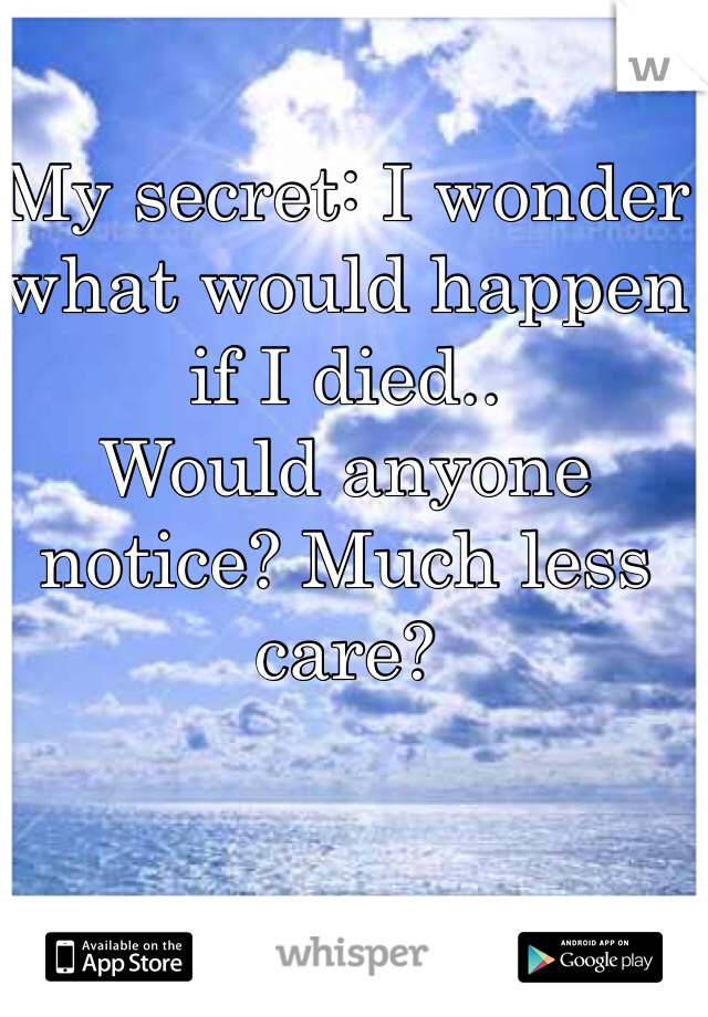 My secret: I wonder what would happen if I died.. Would anyone notice? Much less care?