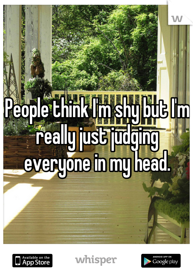People think I'm shy but I'm really just judging everyone in my head.