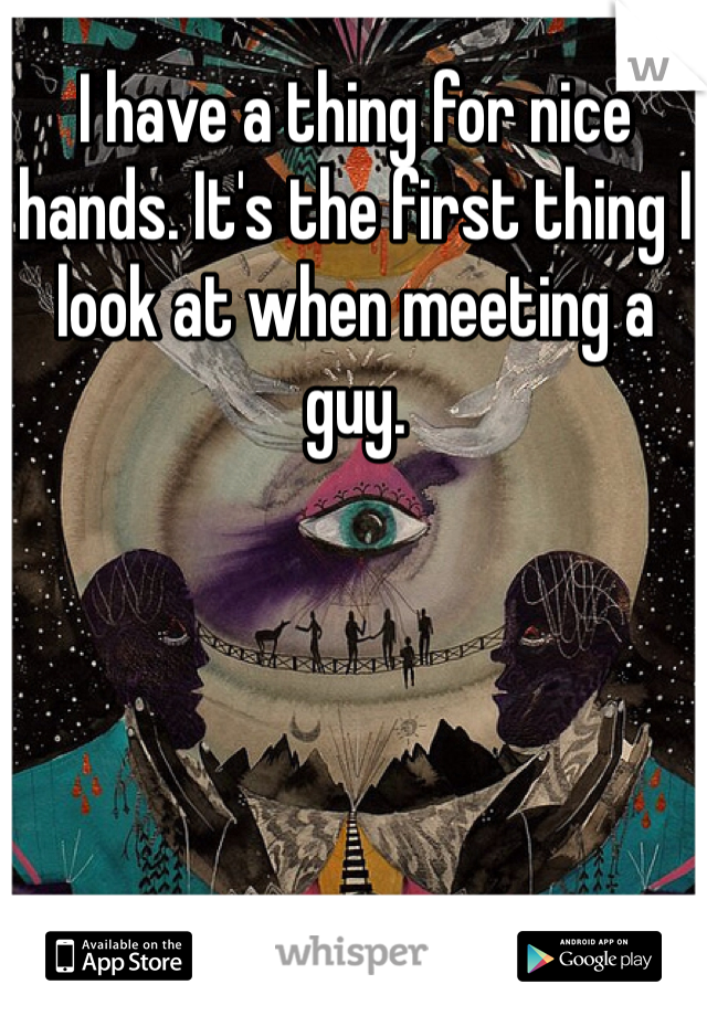 I have a thing for nice hands. It's the first thing I look at when meeting a guy.