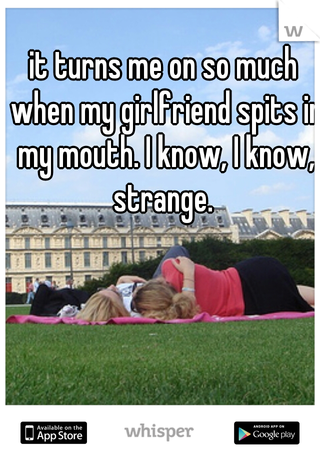 it turns me on so much when my girlfriend spits in my mouth. I know, I know, strange.