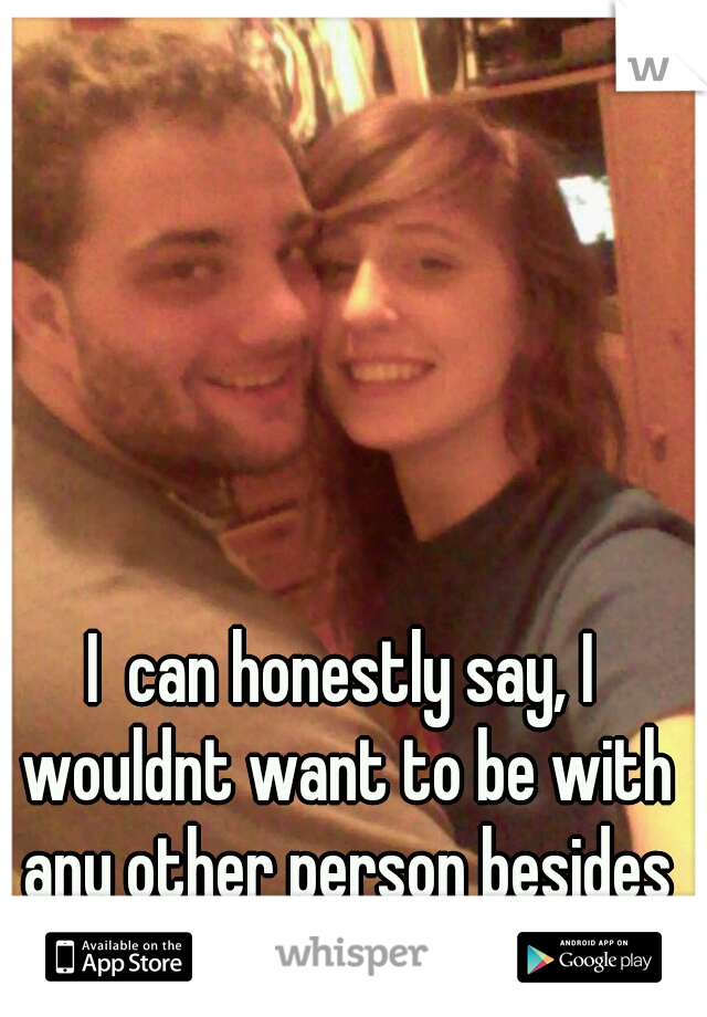 I  can honestly say, I wouldnt want to be with any other person besides the man im with:)