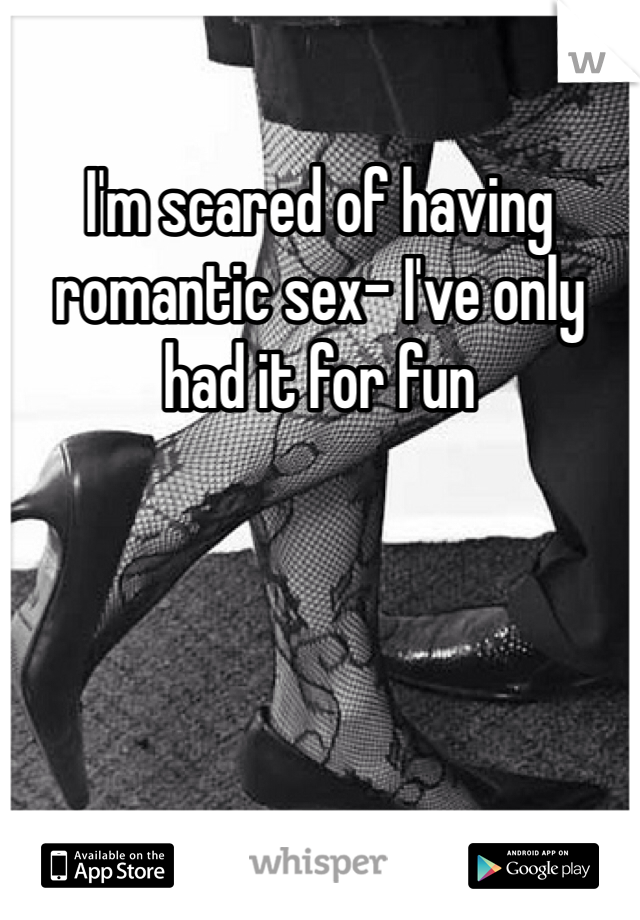 I'm scared of having romantic sex- I've only had it for fun