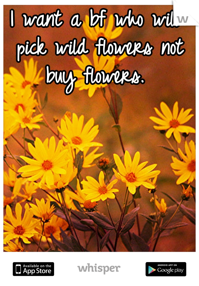 I want a bf who will pick wild flowers not buy flowers.