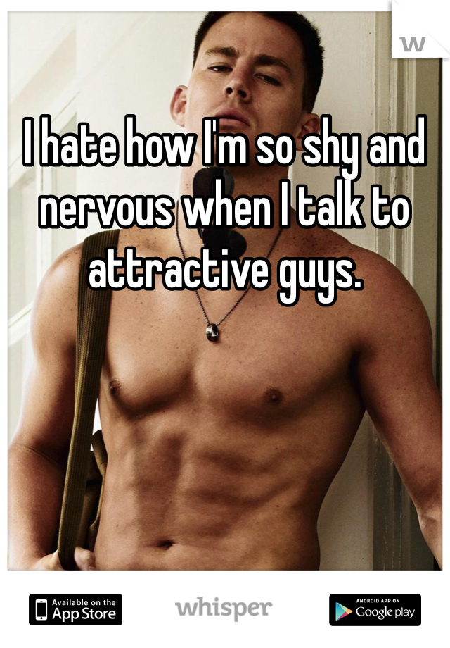 I hate how I'm so shy and nervous when I talk to attractive guys.