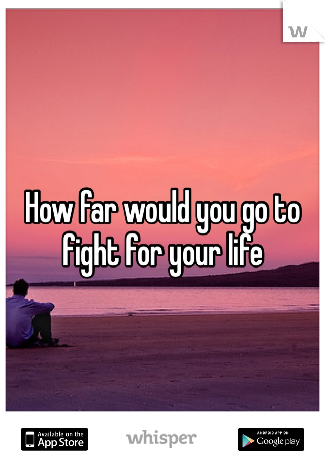 How far would you go to fight for your life