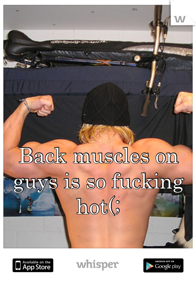 Back muscles on guys is so fucking hot(;
