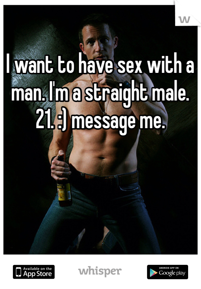 I want to have sex with a man. I'm a straight male. 21. :) message me.