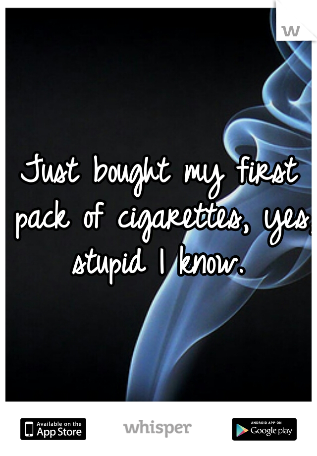Just bought my first pack of cigarettes, yes, stupid I know.