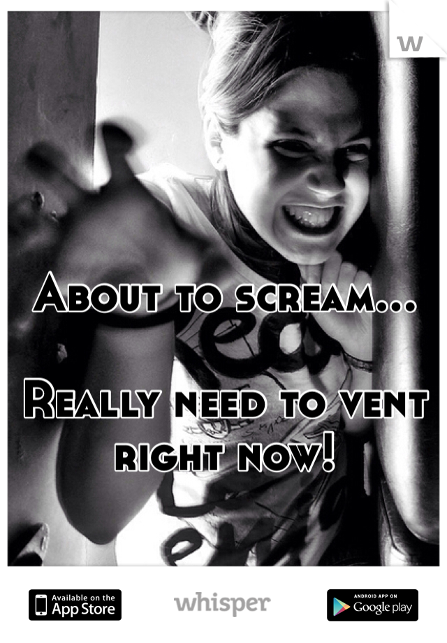 About to scream...  Really need to vent right now!