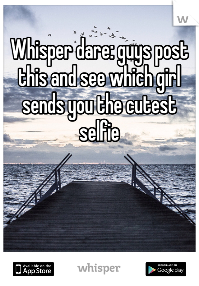Whisper dare: guys post this and see which girl sends you the cutest selfie