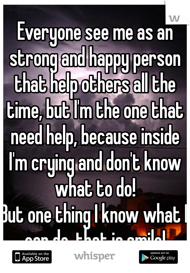Everyone see me as an strong and happy person that help others all the time, but I'm the one that need help, because inside I'm crying and don't know what to do! But one thing I know what I can do, that is smile!
