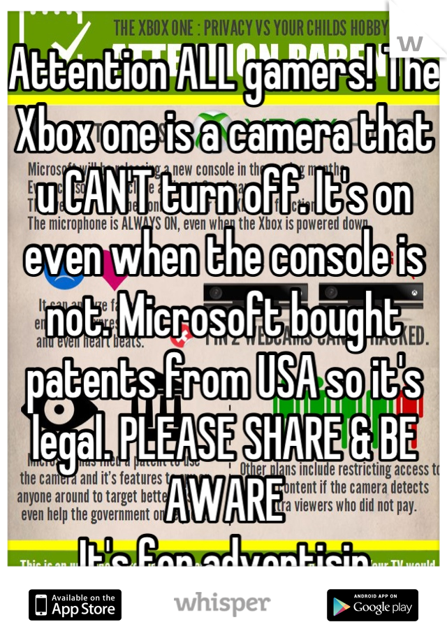 Attention ALL gamers! The Xbox one is a camera that u CAN'T turn off. It's on even when the console is not. Microsoft bought patents from USA so it's legal. PLEASE SHARE & BE AWARE It's for advertisin
