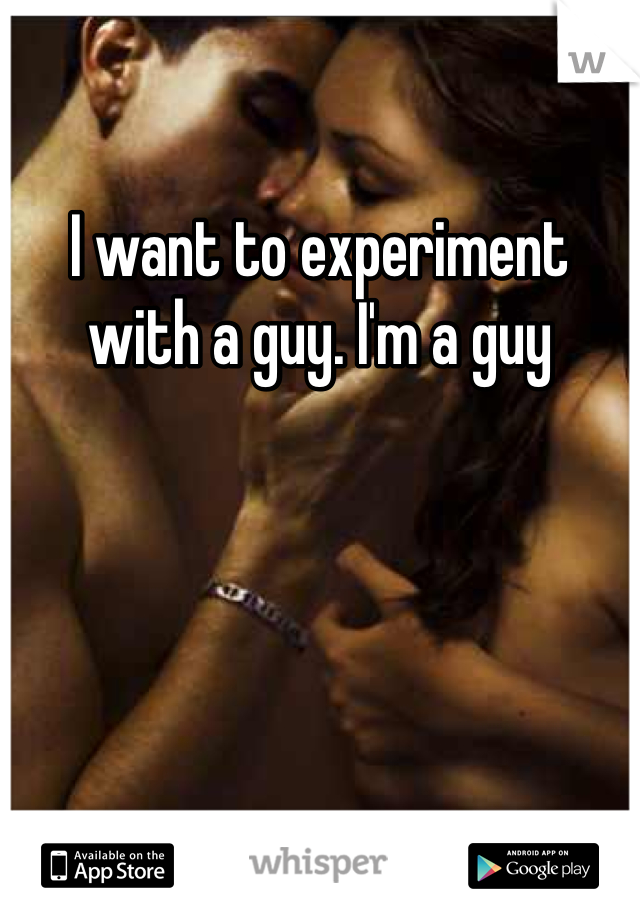 I want to experiment with a guy. I'm a guy