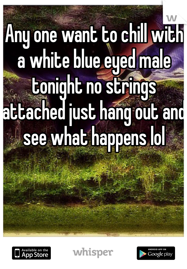 Any one want to chill with a white blue eyed male tonight no strings attached just hang out and see what happens lol