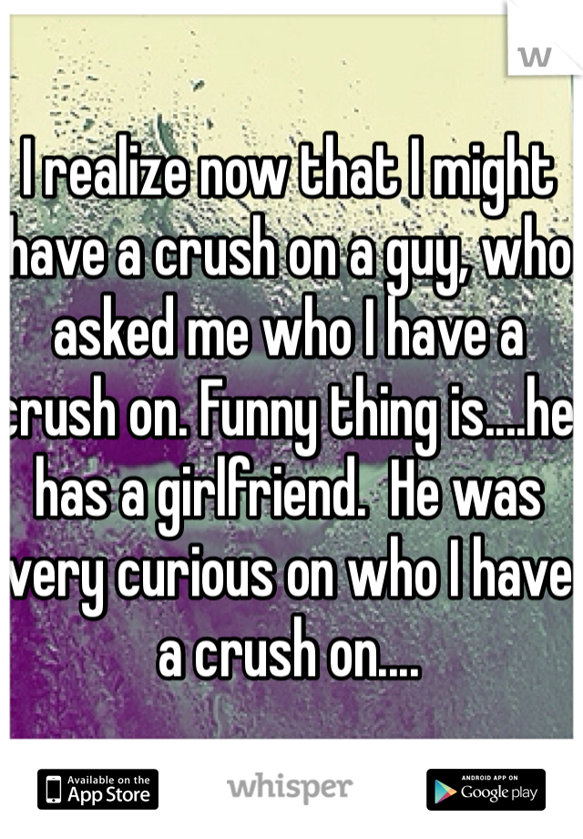I realize now that I might have a crush on a guy, who asked me who I have a crush on. Funny thing is....he has a girlfriend.  He was very curious on who I have a crush on....