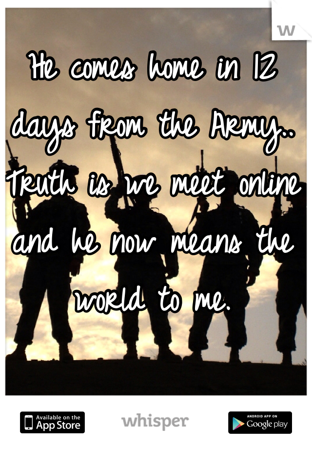 He comes home in 12 days from the Army.. Truth is we meet online and he now means the world to me.