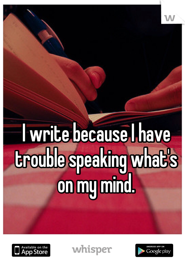 I write because I have trouble speaking what's on my mind.