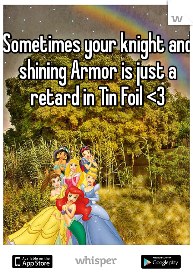 Sometimes your knight and shining Armor is just a retard in Tin Foil <3