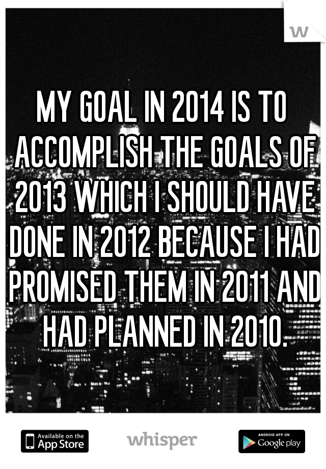 MY GOAL IN 2014 IS TO ACCOMPLISH THE GOALS OF 2013 WHICH I SHOULD HAVE DONE IN 2012 BECAUSE I HAD PROMISED THEM IN 2011 AND HAD PLANNED IN 2010.