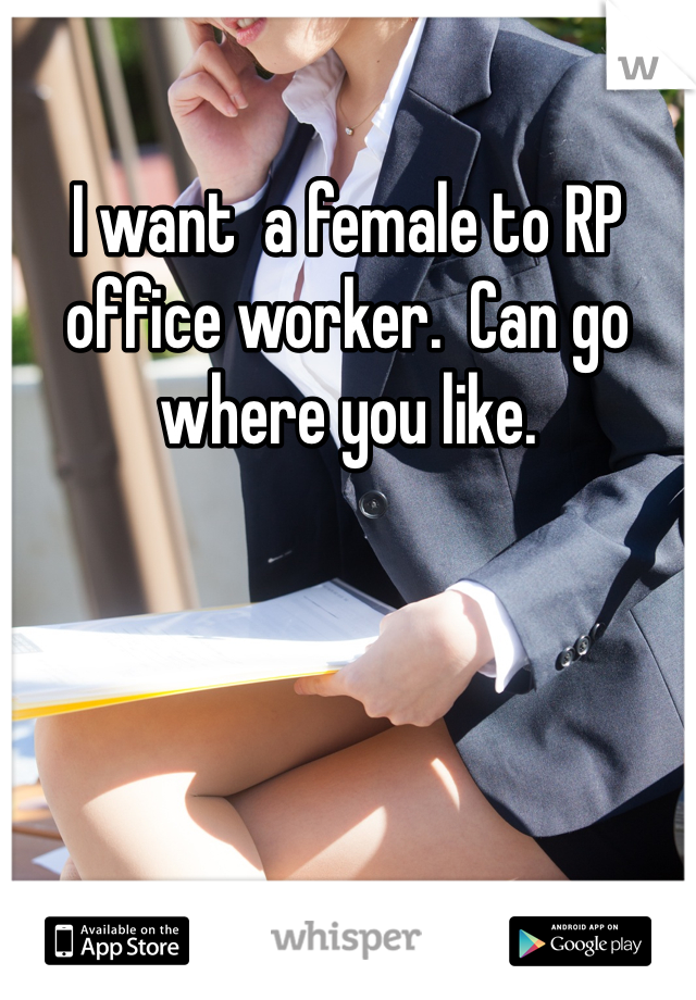 I want  a female to RP office worker.  Can go where you like.