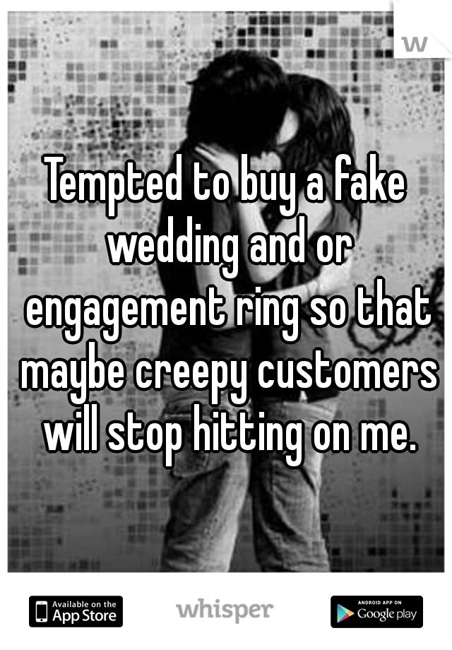 Tempted to buy a fake wedding and or engagement ring so that maybe creepy customers will stop hitting on me.