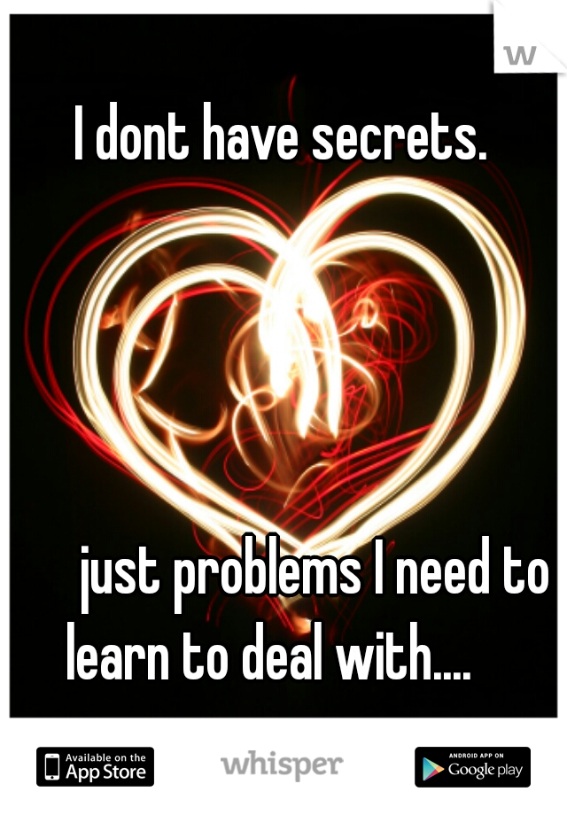 I dont have secrets.                                       just problems I need to learn to deal with....