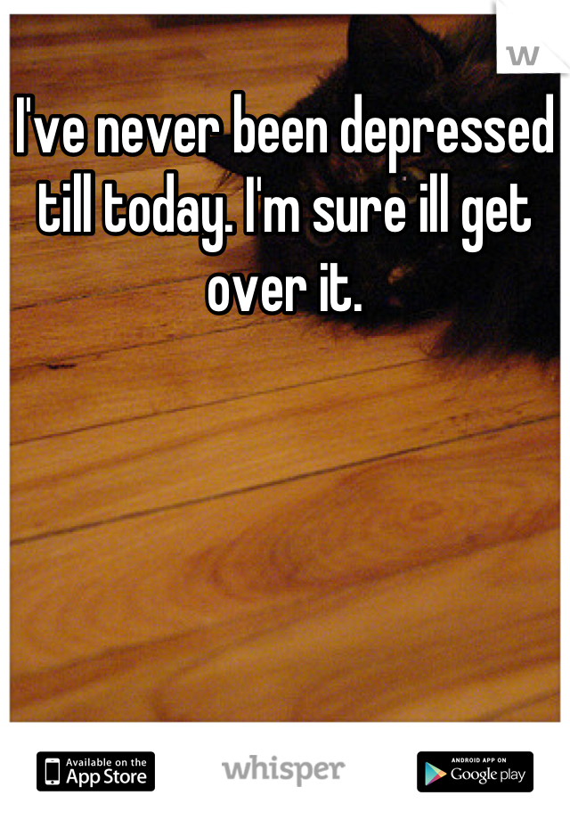 I've never been depressed till today. I'm sure ill get over it.