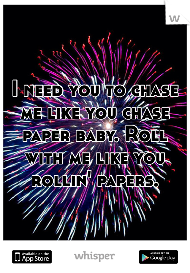 I need you to chase me like you chase paper baby. Roll with me like you rollin' papers.