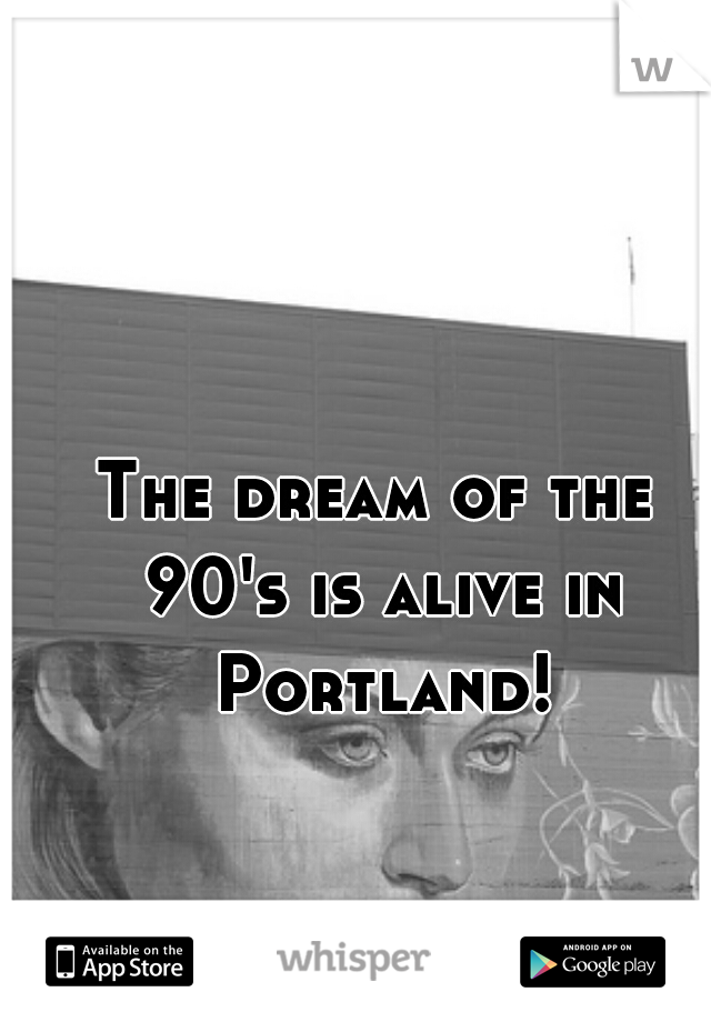 The dream of the 90's is alive in Portland!