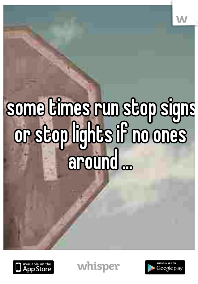 I some times run stop signs or stop lights if no ones around ...