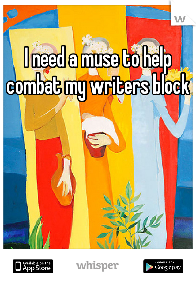 I need a muse to help combat my writers block