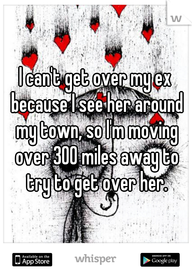 I can't get over my ex because I see her around my town, so I'm moving over 300 miles away to try to get over her.