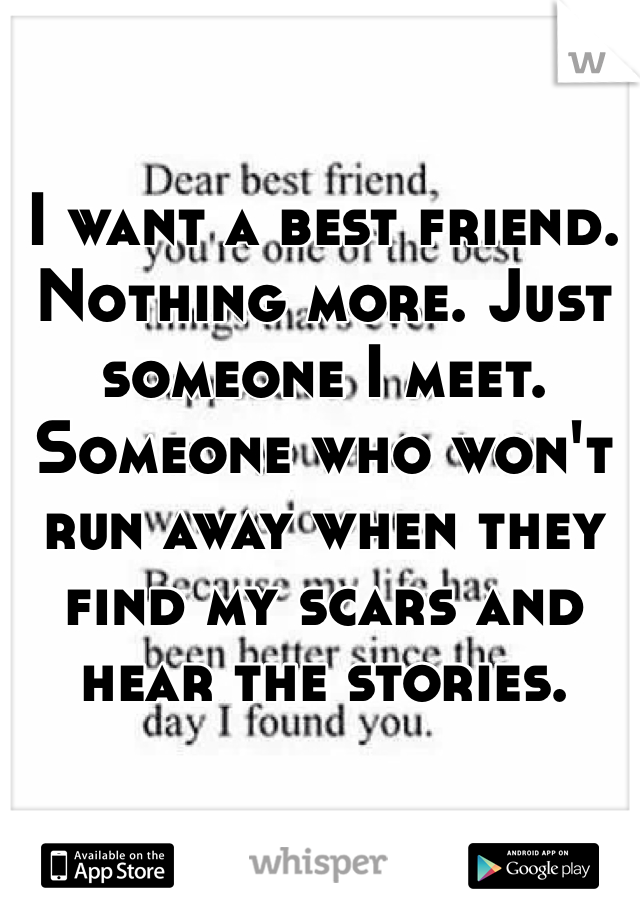 I want a best friend. Nothing more. Just someone I meet. Someone who won't run away when they find my scars and hear the stories.