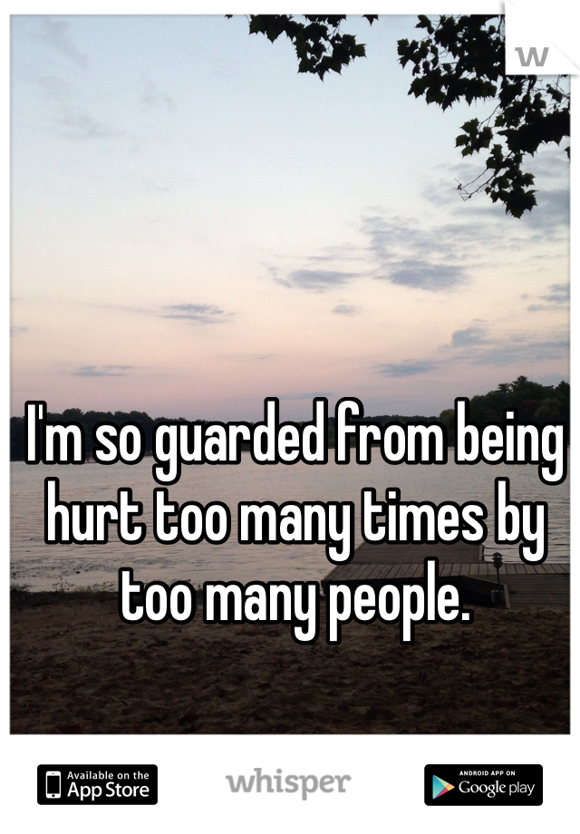I'm so guarded from being hurt too many times by too many people.