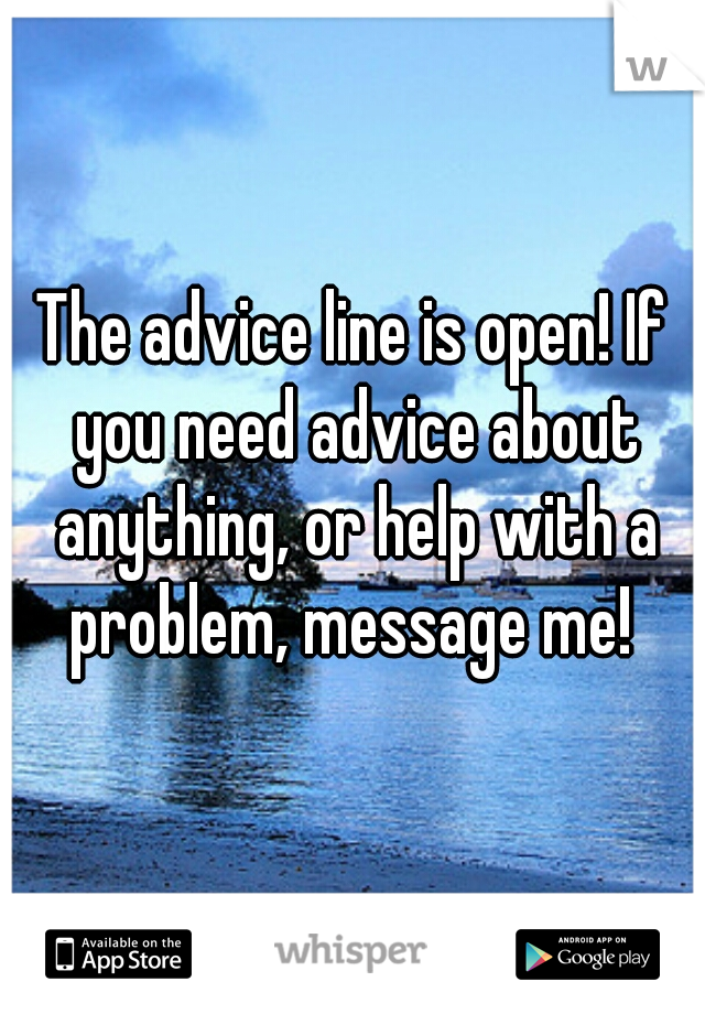 The advice line is open! If you need advice about anything, or help with a problem, message me!