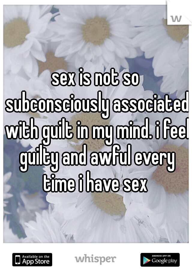 sex is not so subconsciously associated with guilt in my mind. i feel guilty and awful every time i have sex