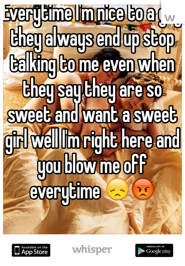 Everytime I'm nice to a guy they always end up stop talking to me even when they say they are so sweet and want a sweet girl well I'm right here and you blow me off everytime 😞😡