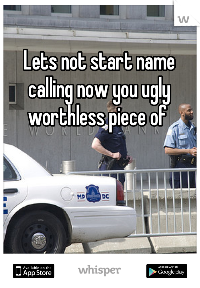 Lets not start name calling now you ugly worthless piece of