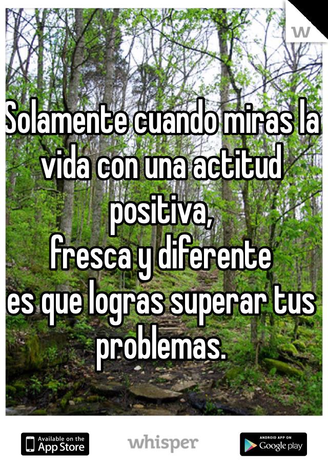 Solamente cuando miras la vida con una actitud positiva,  fresca y diferente  es que logras superar tus problemas.