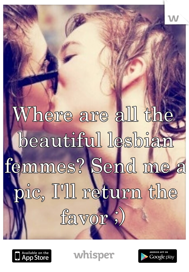 Where are all the beautiful lesbian femmes? Send me a pic, I'll return the favor ;)
