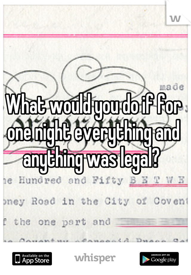 What would you do if for one night everything and anything was legal?