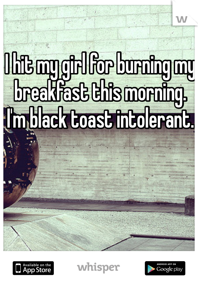 I hit my girl for burning my breakfast this morning. I'm black toast intolerant.