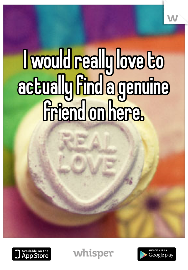 I would really love to actually find a genuine friend on here.