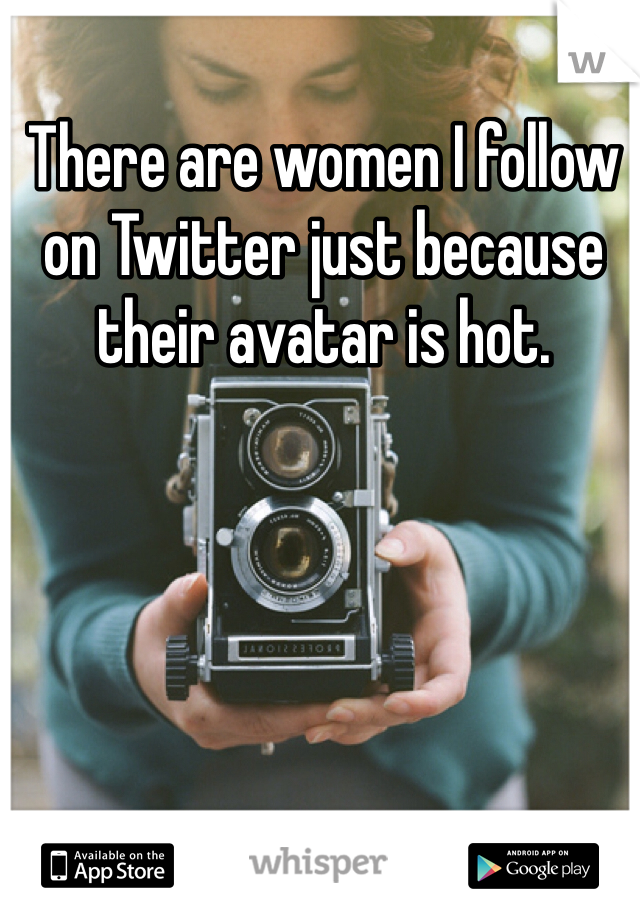 There are women I follow on Twitter just because their avatar is hot.