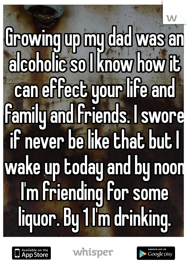 Growing up my dad was an alcoholic so I know how it can effect your life and family and friends. I swore if never be like that but I wake up today and by noon I'm friending for some liquor. By 1 I'm drinking.