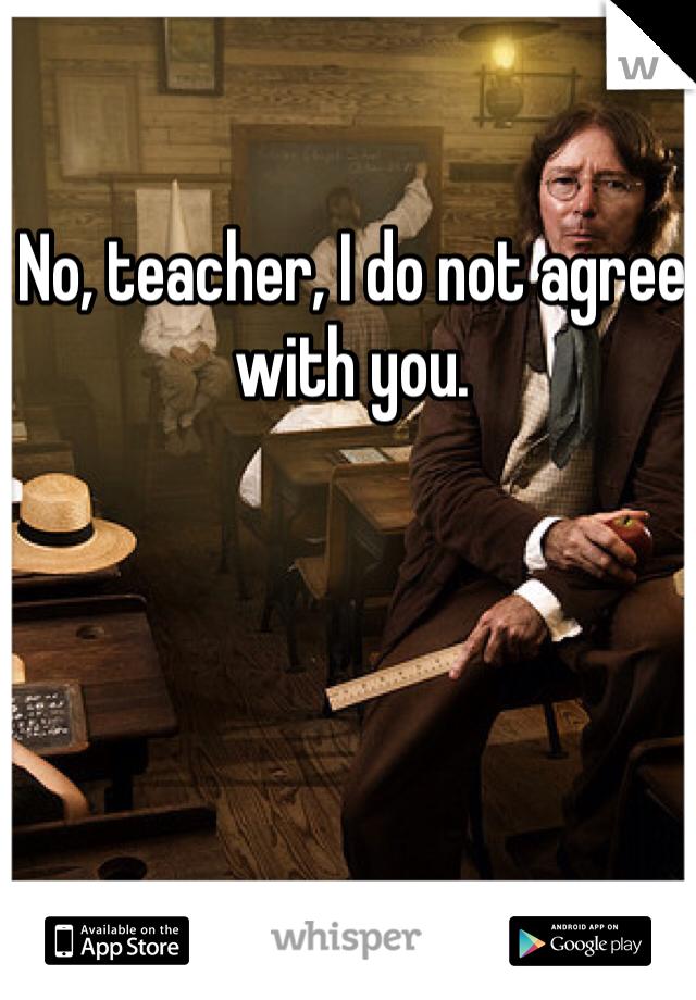 No, teacher, I do not agree with you.