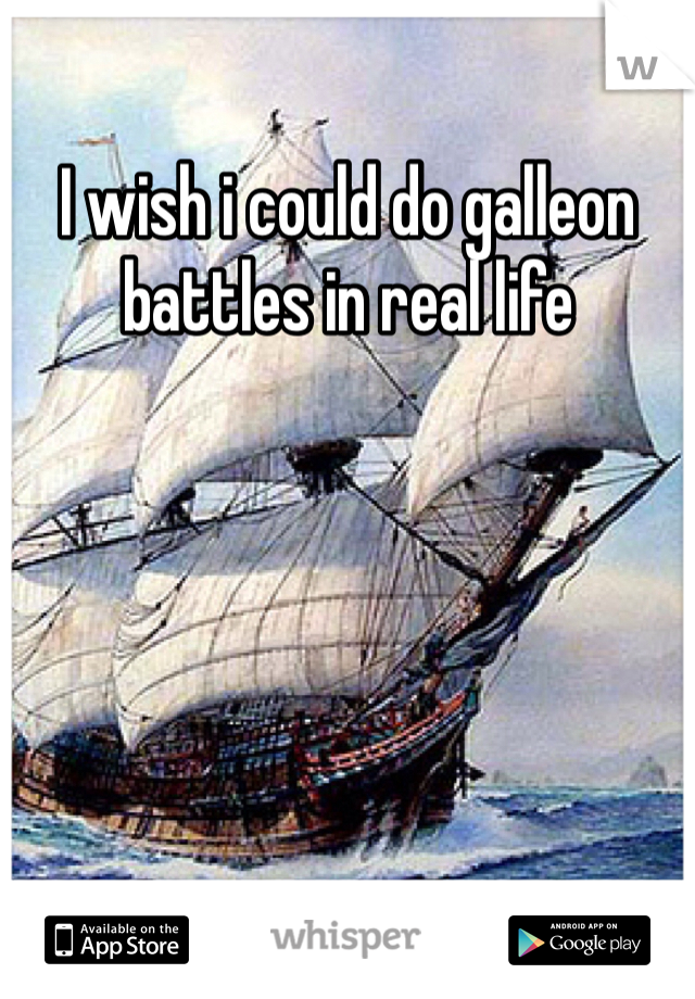 I wish i could do galleon battles in real life