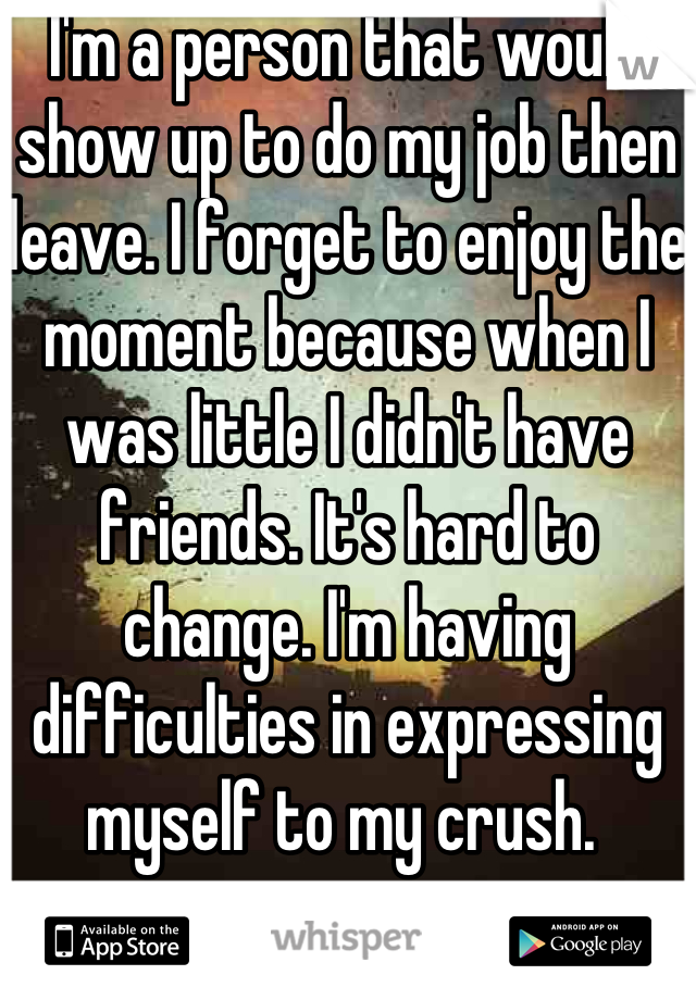 I'm a person that would show up to do my job then leave. I forget to enjoy the moment because when I was little I didn't have friends. It's hard to change. I'm having difficulties in expressing myself to my crush.