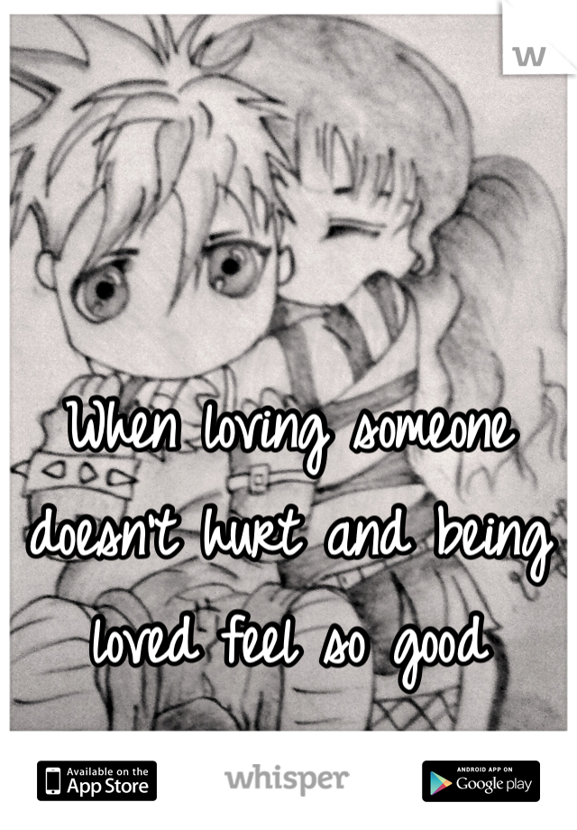 When loving someone doesn't hurt and being loved feel so good