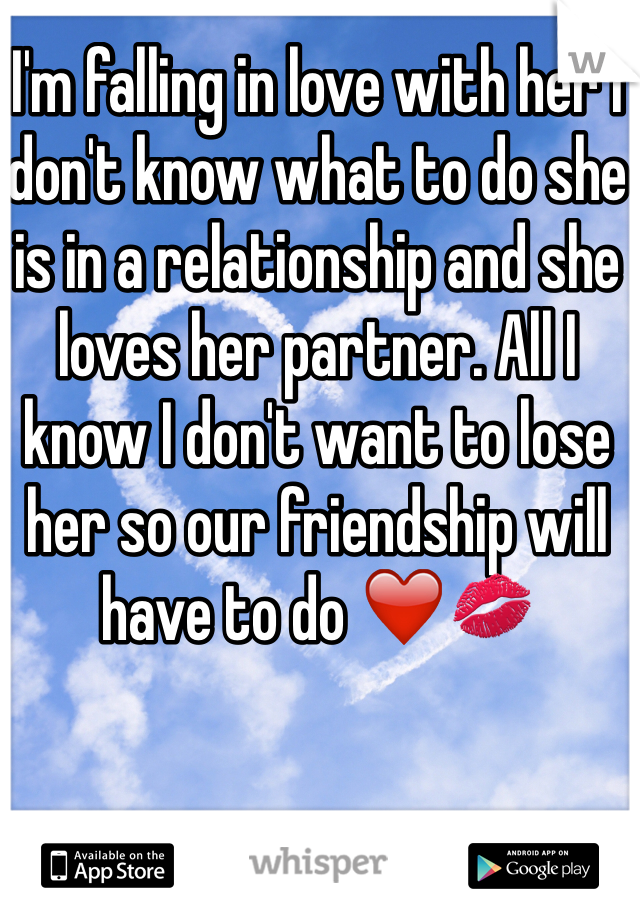 I'm falling in love with her I don't know what to do she is in a relationship and she loves her partner. All I know I don't want to lose her so our friendship will have to do ❤️💋